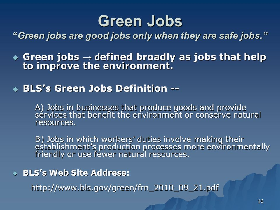 "16 Green Jobs ""Green jobs are good jobs only when they are safe jobs.""  Green jobs → d efined broadly as jobs that help to improve the environment. "