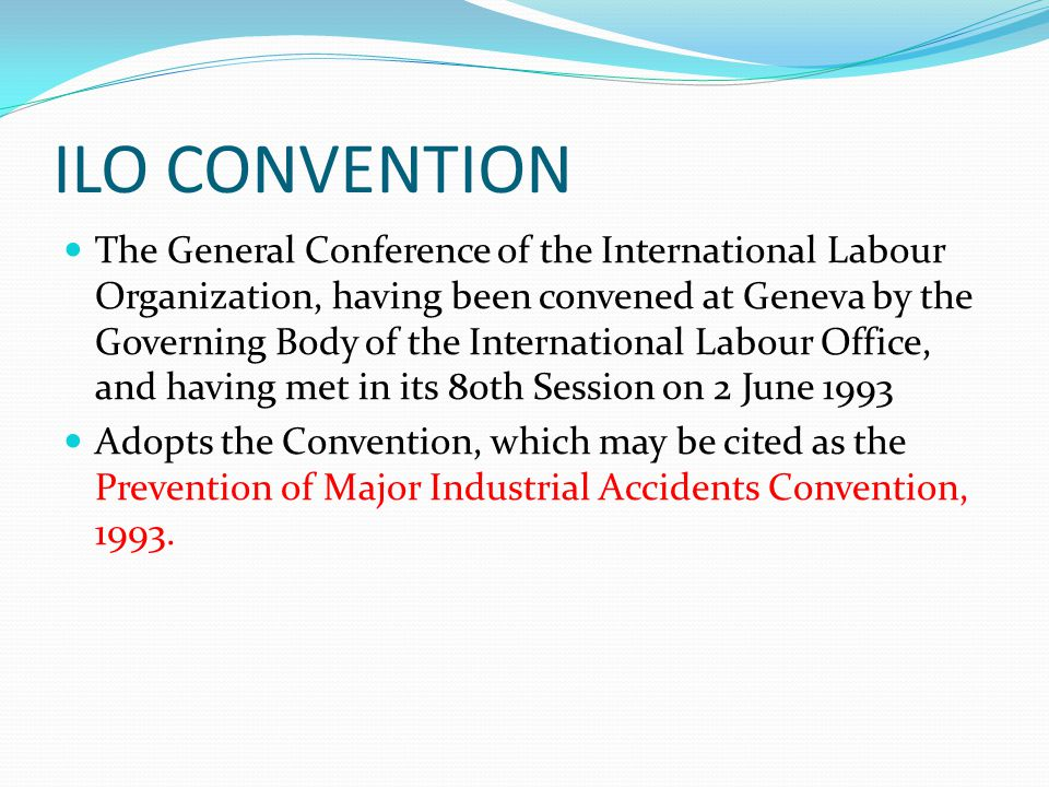 ILO CONVENTION The General Conference of the International Labour Organization, having been convened at Geneva by the Governing Body of the International Labour Office, and having met in its 80th Session on 2 June 1993 Adopts the Convention, which may be cited as the Prevention of Major Industrial Accidents Convention, 1993.