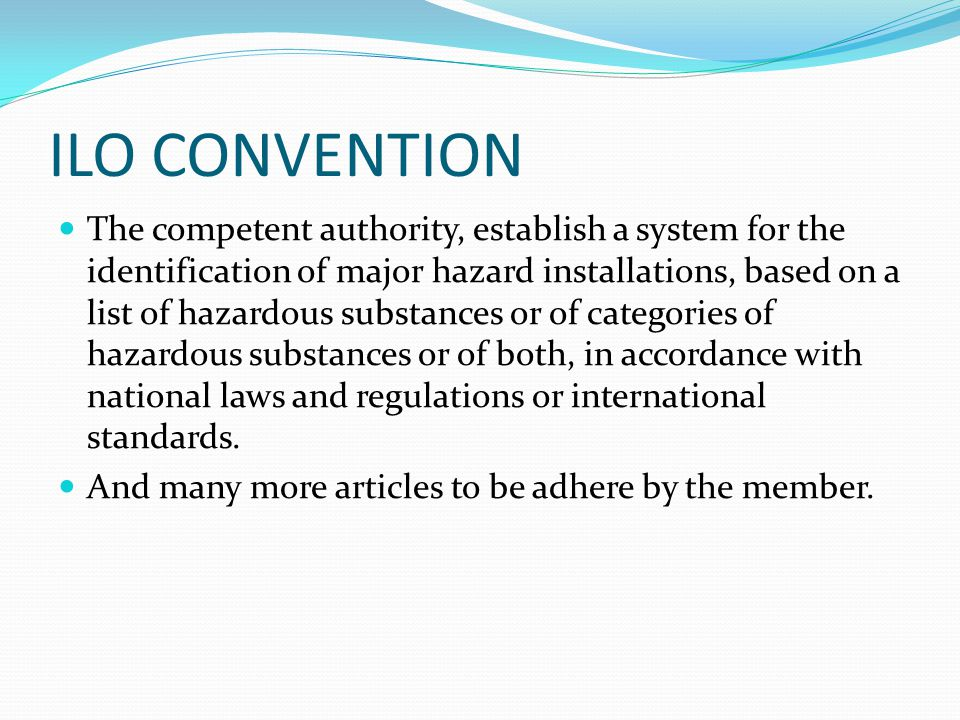 ILO CONVENTION The competent authority, establish a system for the identification of major hazard installations, based on a list of hazardous substances or of categories of hazardous substances or of both, in accordance with national laws and regulations or international standards.