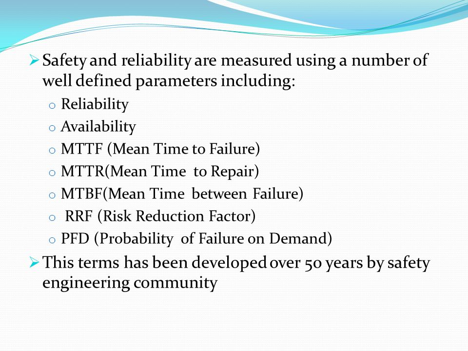  Safety and reliability are measured using a number of well defined parameters including: o Reliability o Availability o MTTF (Mean Time to Failure) o MTTR(Mean Time to Repair) o MTBF(Mean Time between Failure) o RRF (Risk Reduction Factor) o PFD (Probability of Failure on Demand)  This terms has been developed over 50 years by safety engineering community