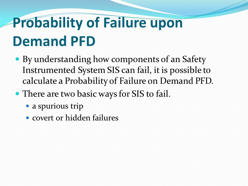 Probability of Failure upon Demand PFD By understanding how components of an Safety Instrumented System SIS can fail, it is possible to calculate a Probability of Failure on Demand PFD.