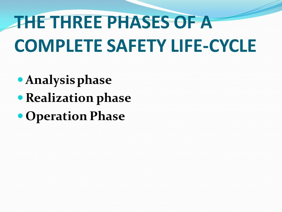 THE THREE PHASES OF A COMPLETE SAFETY LIFE-CYCLE Analysis phase Realization phase Operation Phase