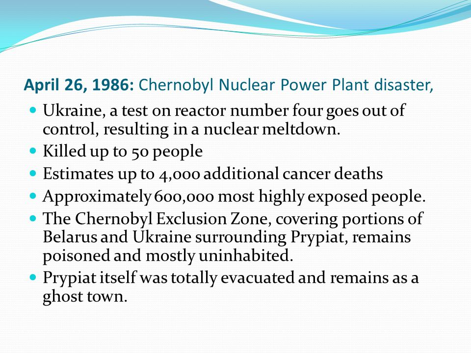 April 26, 1986: Chernobyl Nuclear Power Plant disaster, Ukraine, a test on reactor number four goes out of control, resulting in a nuclear meltdown.