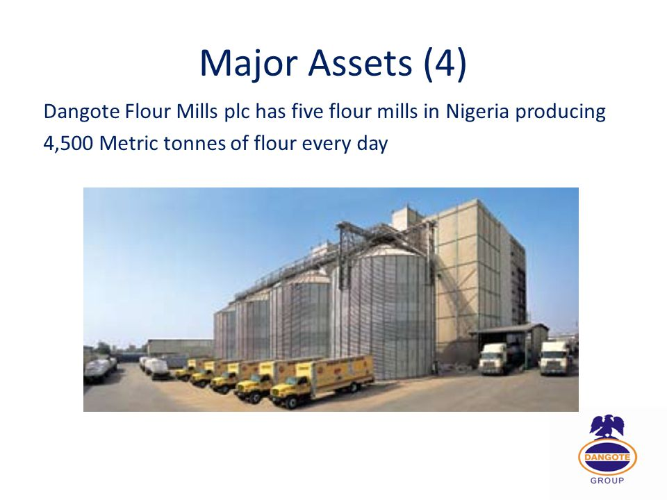 Major Assets (4) Dangote Flour Mills plc has five flour mills in Nigeria producing 4,500 Metric tonnes of flour every day