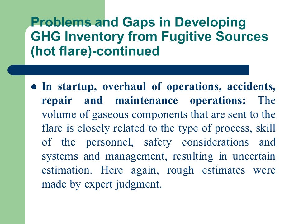 Problems and Gaps in Developing GHG Inventory from Fugitive Sources (hot flare)-continued In startup, overhaul of operations, accidents, repair and maintenance operations: The volume of gaseous components that are sent to the flare is closely related to the type of process, skill of the personnel, safety considerations and systems and management, resulting in uncertain estimation.