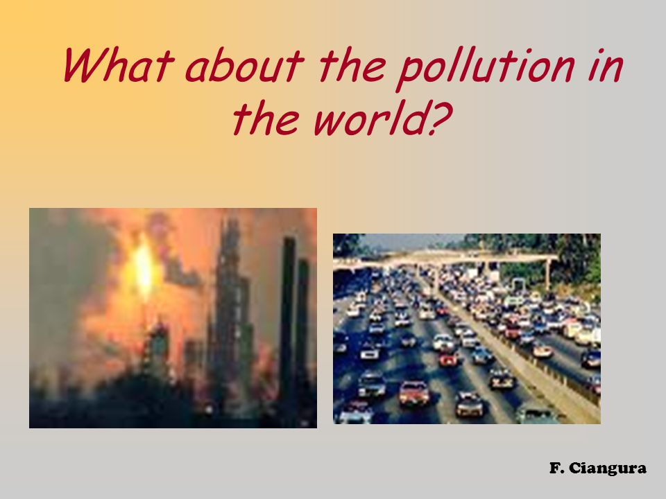 What about the pollution in the world F. Ciangura