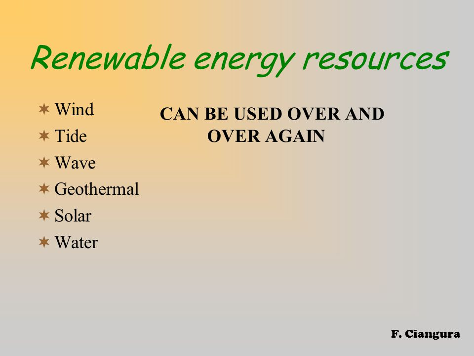 Renewable energy resources CAN BE USED OVER AND OVER AGAIN  Wind  Tide  Wave  Geothermal  Solar  Water F.