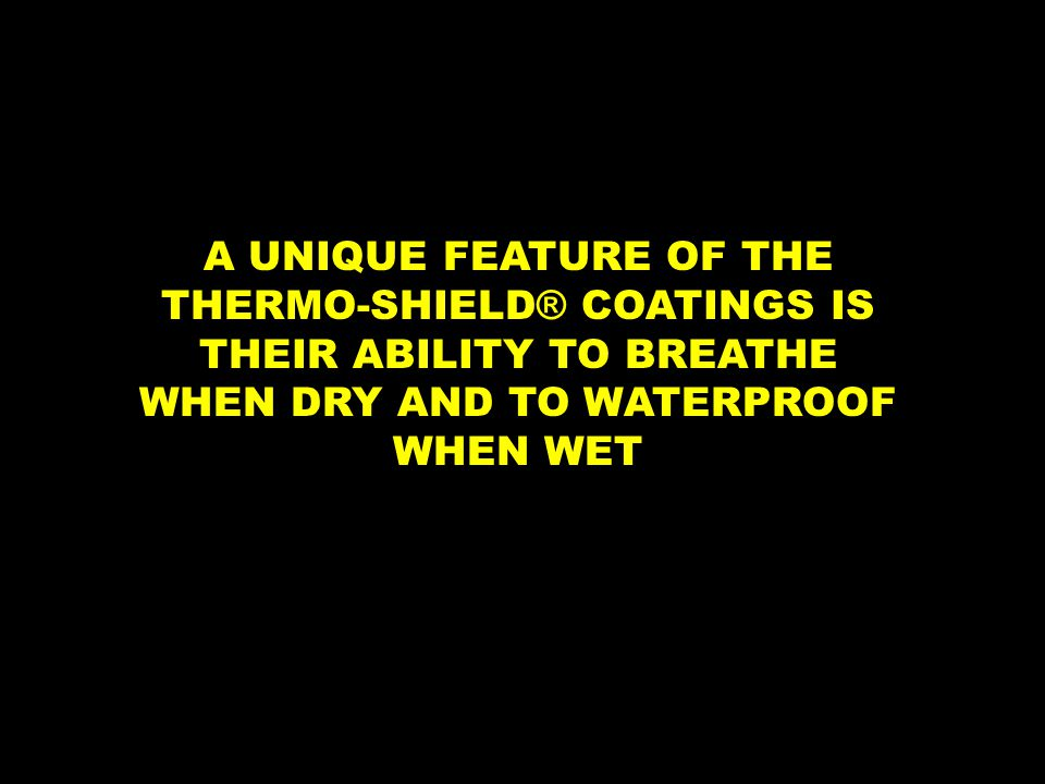 A UNIQUE FEATURE OF THE THERMO-SHIELD ® COATINGS IS THEIR ABILITY TO BREATHE WHEN DRY AND TO WATERPROOF WHEN WET