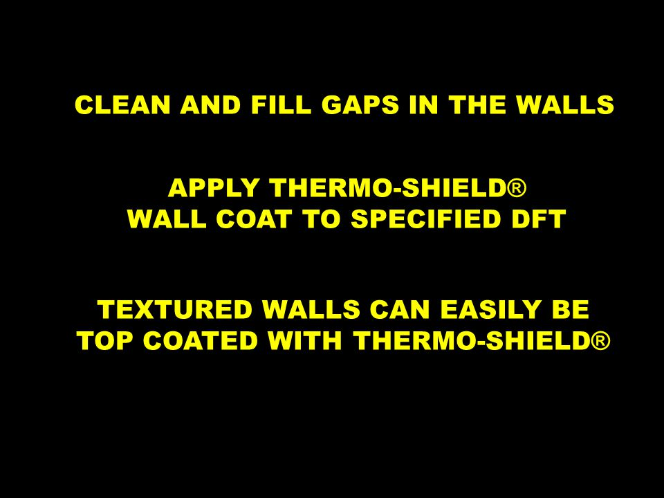 CLEAN AND FILL GAPS IN THE WALLS TEXTURED WALLS CAN EASILY BE TOP COATED WITH THERMO-SHIELD ® APPLY THERMO-SHIELD ® WALL COAT TO SPECIFIED DFT