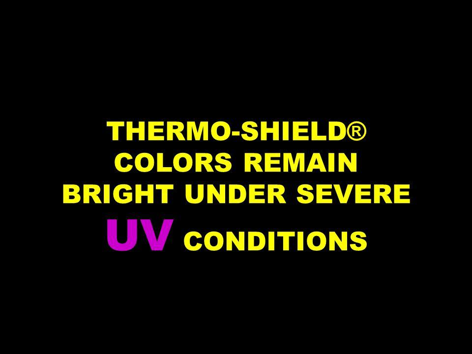 THERMO-SHIELD ® COLORS REMAIN BRIGHT UNDER SEVERE UV CONDITIONS