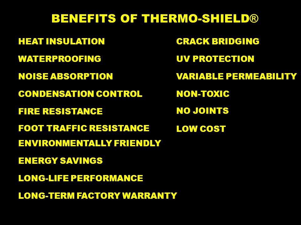 BENEFITS OF THERMO-SHIELD ® HEAT INSULATION WATERPROOFING NOISE ABSORPTION CONDENSATION CONTROL FIRE RESISTANCE ENVIRONMENTALLY FRIENDLY ENERGY SAVINGS LONG-LIFE PERFORMANCE LOW COST LONG-TERM FACTORY WARRANTY FOOT TRAFFIC RESISTANCE CRACK BRIDGING UV PROTECTION VARIABLE PERMEABILITY NON-TOXIC NO JOINTS
