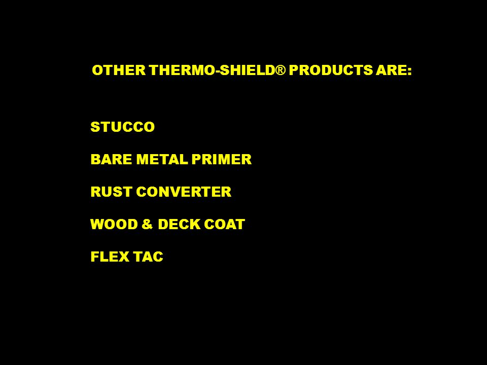OTHER THERMO-SHIELD ® PRODUCTS ARE: BARE METAL PRIMER STUCCO FLEX TAC WOOD & DECK COAT RUST CONVERTER