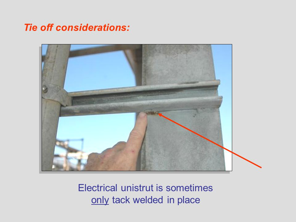 Electrical unistrut is sometimes only tack welded in place Tie off considerations: