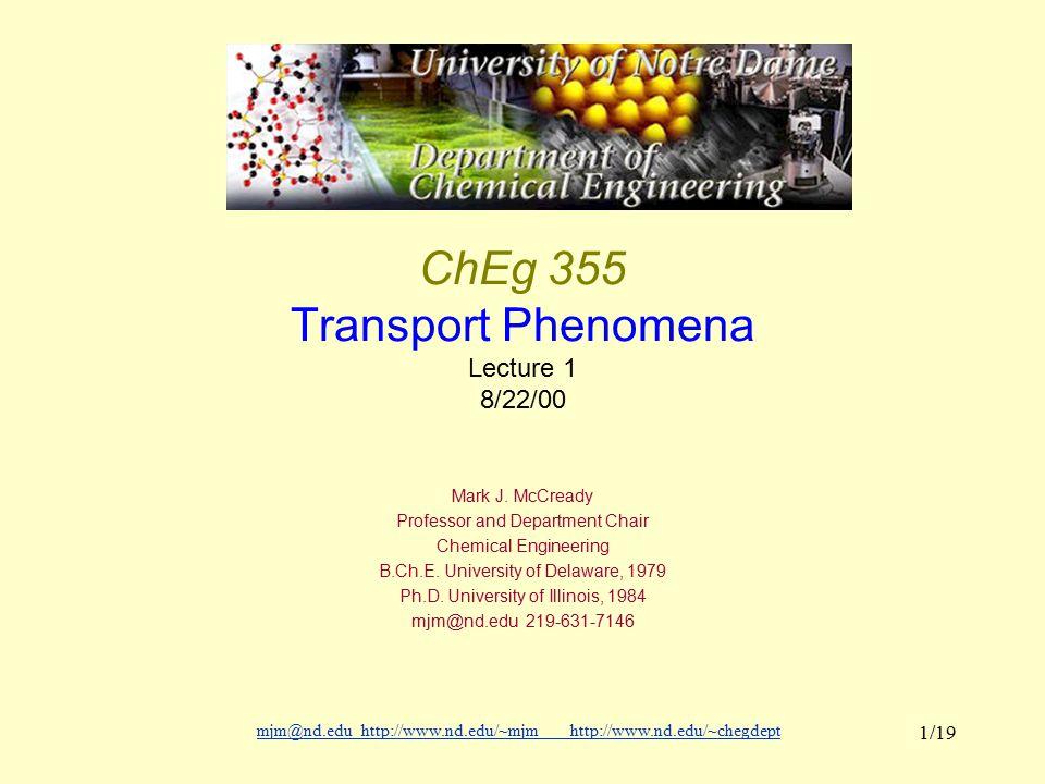 mjm@nd.eduhttp://www.nd.edu/~mjmhttp://www.nd.edu/~chegdepthttp://www.nd.edu/~mjmhttp://www.nd.edu/~chegdept 1/19 ChEg 355 Transport Phenomena Lecture 1 8/22/00 Mark J.