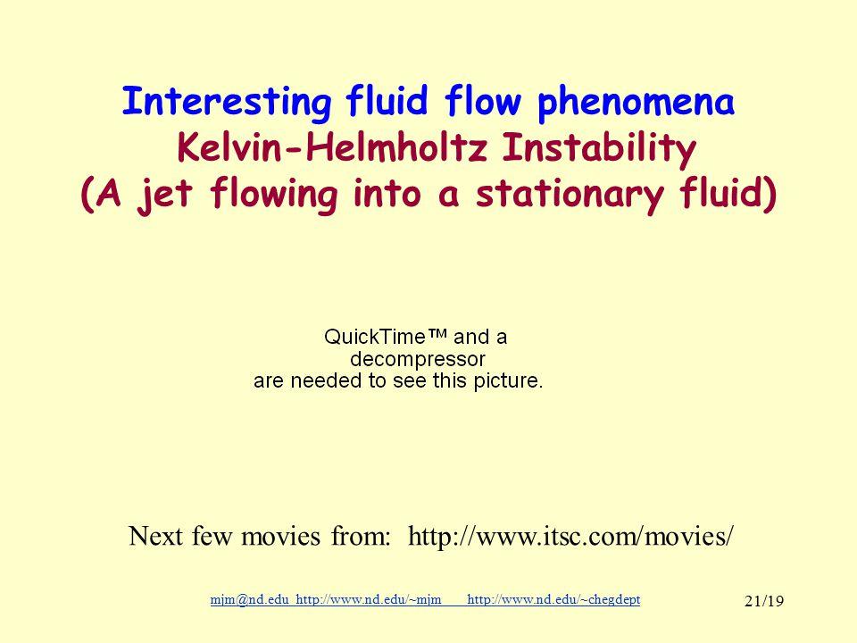 mjm@nd.eduhttp://www.nd.edu/~mjmhttp://www.nd.edu/~chegdepthttp://www.nd.edu/~mjmhttp://www.nd.edu/~chegdept 21/19 Interesting fluid flow phenomena Kelvin-Helmholtz Instability (A jet flowing into a stationary fluid) Next few movies from: http://www.itsc.com/movies/