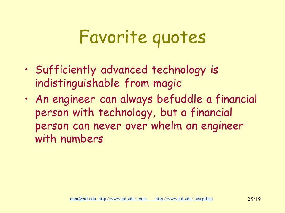 mjm@nd.eduhttp://www.nd.edu/~mjmhttp://www.nd.edu/~chegdepthttp://www.nd.edu/~mjmhttp://www.nd.edu/~chegdept 25/19 Favorite quotes Sufficiently advanced technology is indistinguishable from magic An engineer can always befuddle a financial person with technology, but a financial person can never over whelm an engineer with numbers