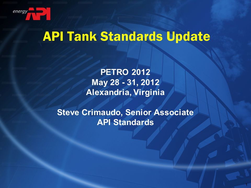 111 API Tank Standards Update PETRO 2012 May 28 - 31, 2012 Alexandria, Virginia Steve Crimaudo, Senior Associate API Standards