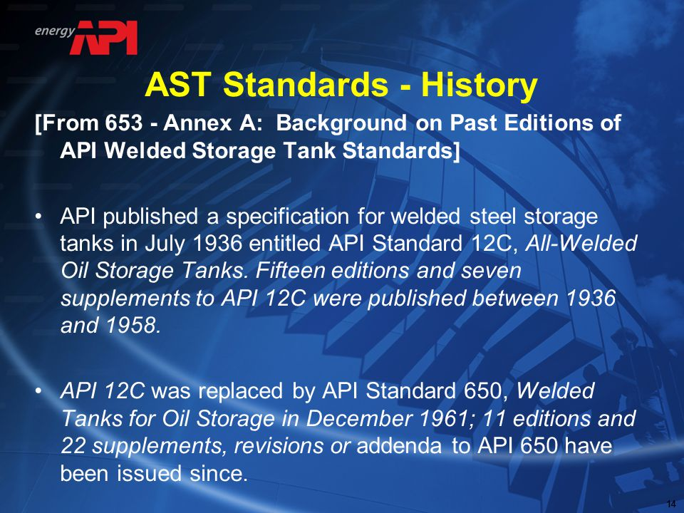 14 AST Standards - History [From 653 - Annex A: Background on Past Editions of API Welded Storage Tank Standards] API published a specification for we