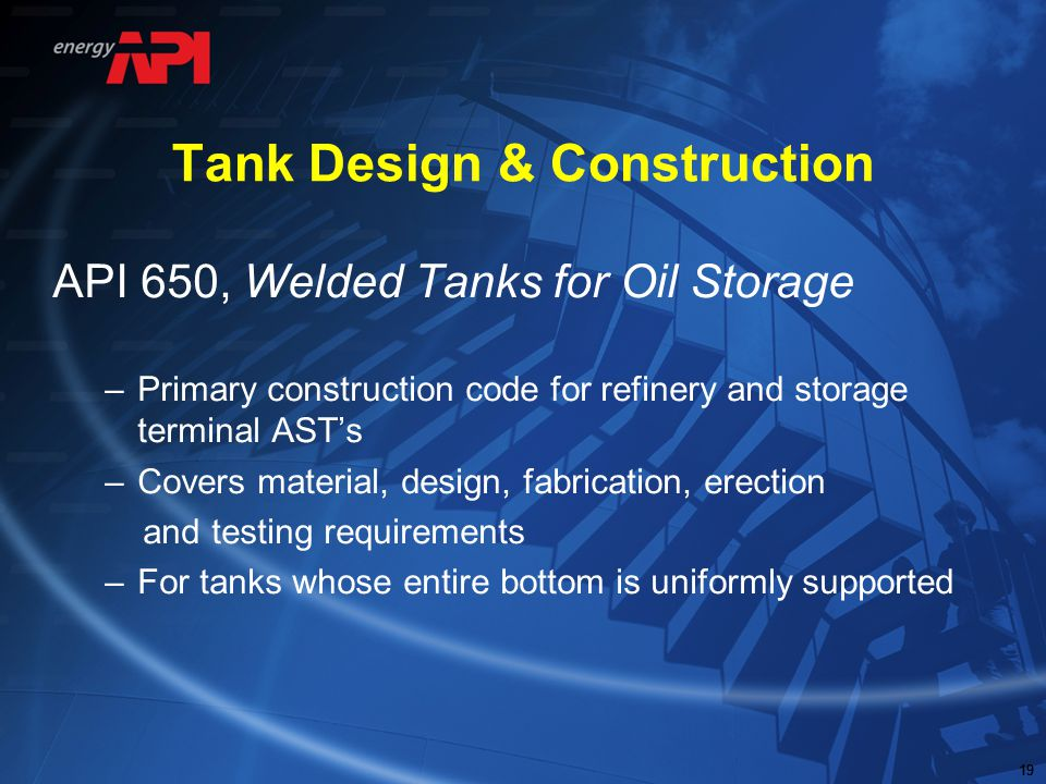 19 Tank Design & Construction API 650, Welded Tanks for Oil Storage –Primary construction code for refinery and storage terminal AST's –Covers materia