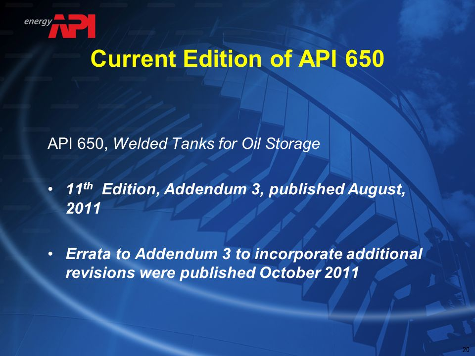 20 Current Edition of API 650 API 650, Welded Tanks for Oil Storage 11 th Edition, Addendum 3, published August, 2011 Errata to Addendum 3 to incorpor