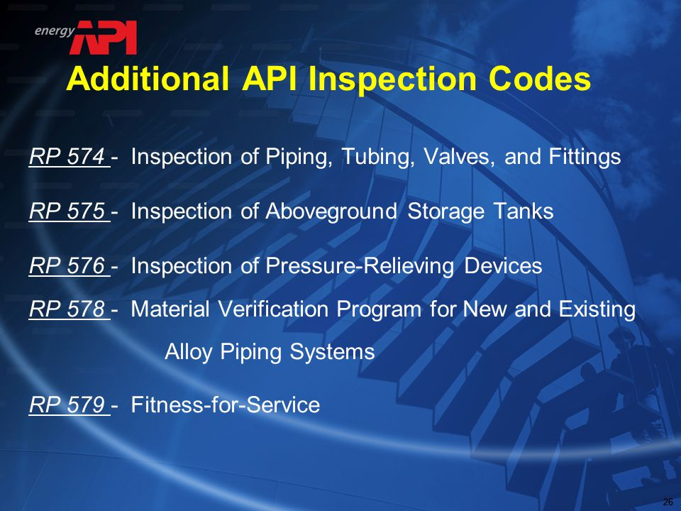 26 Additional API Inspection Codes RP 574 - Inspection of Piping, Tubing, Valves, and Fittings RP 575 - Inspection of Aboveground Storage Tanks RP 576