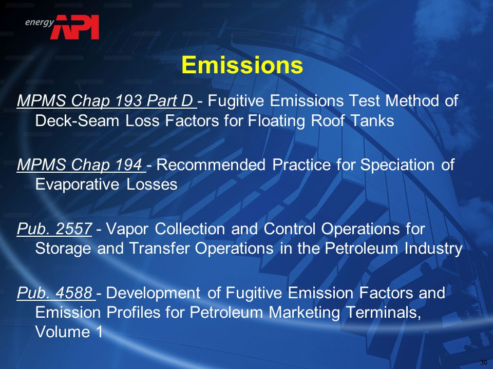 30 Emissions MPMS Chap 193 Part D - Fugitive Emissions Test Method of Deck-Seam Loss Factors for Floating Roof Tanks MPMS Chap 194 - Recommended Pract