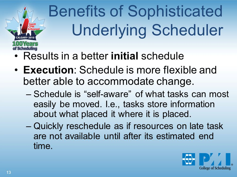 13 Benefits of Sophisticated Underlying Scheduler Results in a better initial schedule Execution: Schedule is more flexible and better able to accommodate change.