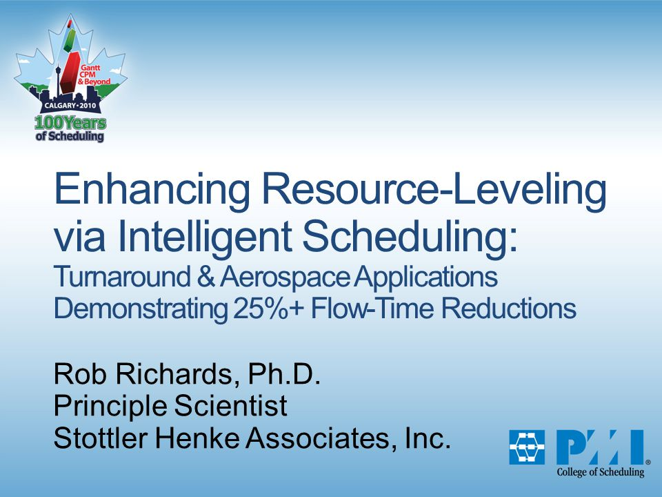 Enhancing Resource-Leveling via Intelligent Scheduling: Turnaround & Aerospace Applications Demonstrating 25%+ Flow-Time Reductions Rob Richards, Ph.D.