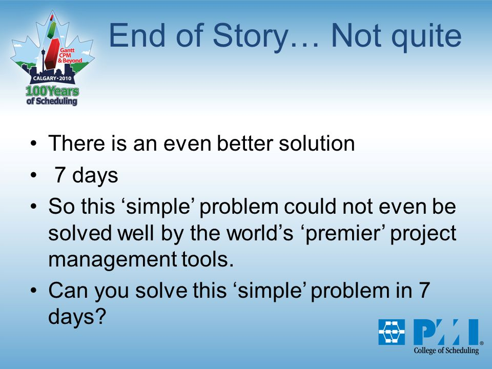 End of Story… Not quite There is an even better solution 7 days So this 'simple' problem could not even be solved well by the world's 'premier' project management tools.
