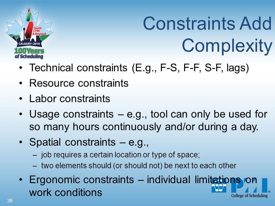 26 Constraints Add Complexity Technical constraints (E.g., F-S, F-F, S-F, lags) Resource constraints Labor constraints Usage constraints – e.g., tool can only be used for so many hours continuously and/or during a day.