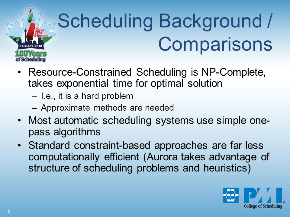 6 Scheduling Background / Comparisons Resource-Constrained Scheduling is NP-Complete, takes exponential time for optimal solution –I.e., it is a hard problem –Approximate methods are needed Most automatic scheduling systems use simple one- pass algorithms Standard constraint-based approaches are far less computationally efficient (Aurora takes advantage of structure of scheduling problems and heuristics)