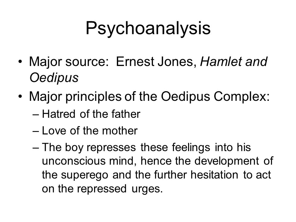 Psychoanalysis Major source: Ernest Jones, Hamlet and Oedipus Major principles of the Oedipus Complex: –Hatred of the father –Love of the mother –The boy represses these feelings into his unconscious mind, hence the development of the superego and the further hesitation to act on the repressed urges.