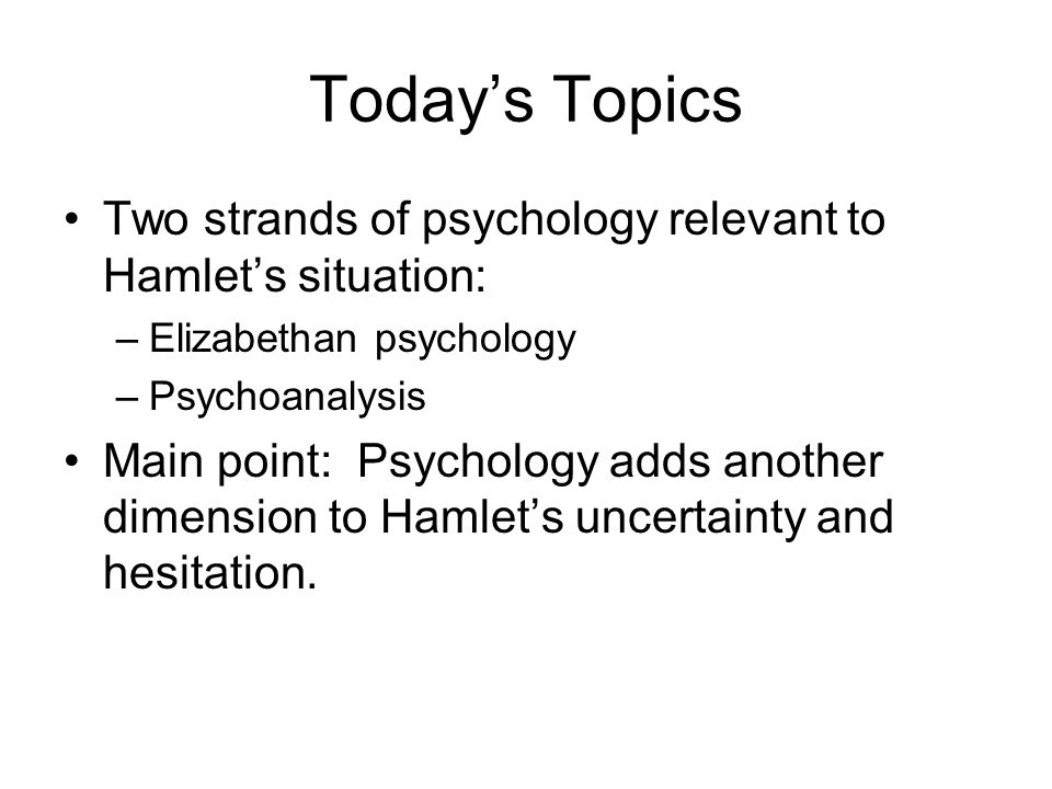 Today's Topics Two strands of psychology relevant to Hamlet's situation: –Elizabethan psychology –Psychoanalysis Main point: Psychology adds another dimension to Hamlet's uncertainty and hesitation.