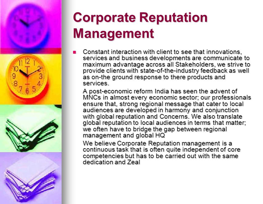 Corporate Reputation Management Constant interaction with client to see that innovations, services and business developments are communicate to maximum advantage across all Stakeholders, we strive to provide clients with state-of-the-industry feedback as well as on-the ground response to there products and services.