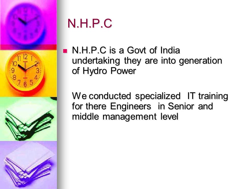 N.H.P.C N.H.P.C is a Govt of India undertaking they are into generation of Hydro Power N.H.P.C is a Govt of India undertaking they are into generation of Hydro Power We conducted specialized IT training for there Engineers in Senior and middle management level