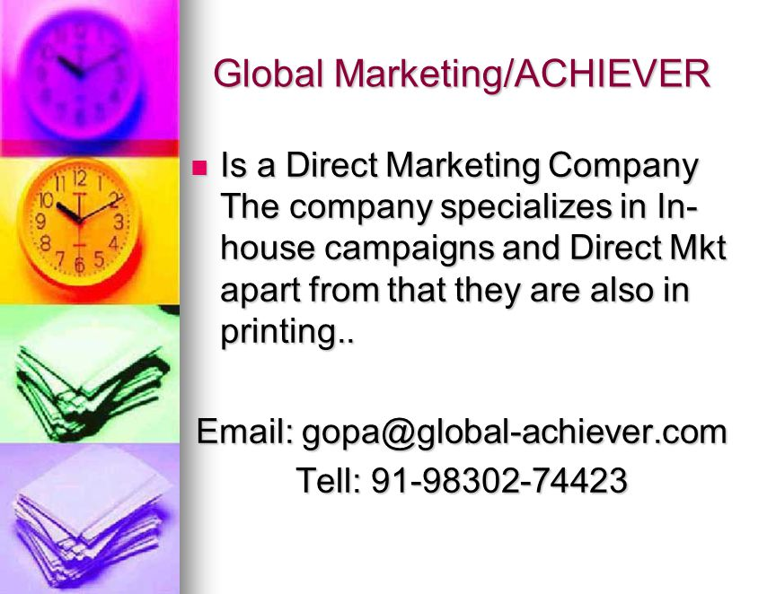 Global Marketing/ACHIEVER Is a Direct Marketing Company The company specializes in In- house campaigns and Direct Mkt apart from that they are also in printing..