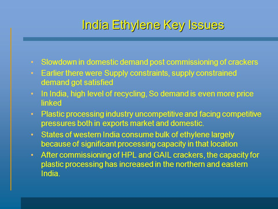 India Ethylene Key Issues Slowdown in domestic demand post commissioning of crackers Earlier there were Supply constraints, supply constrained demand got satisfied In India, high level of recycling, So demand is even more price linked Plastic processing industry uncompetitive and facing competitive pressures both in exports market and domestic.
