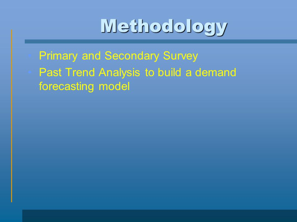 Methodology Primary and Secondary Survey Past Trend Analysis to build a demand forecasting model