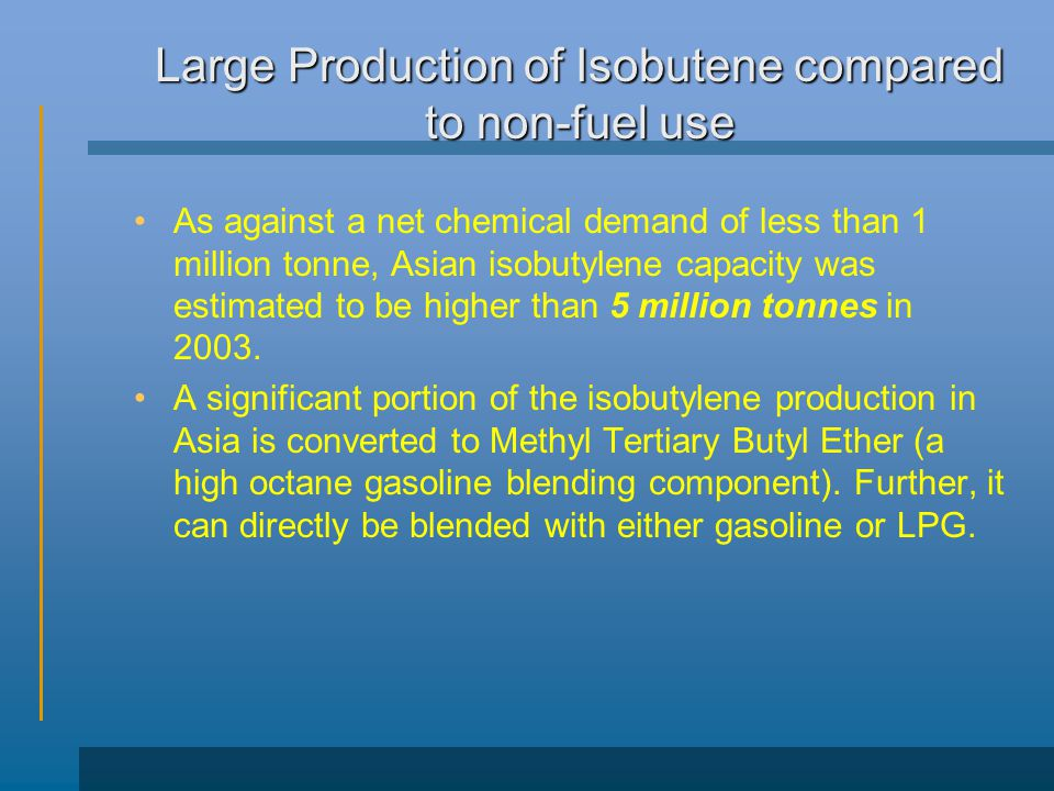 Large Production of Isobutene compared to non-fuel use As against a net chemical demand of less than 1 million tonne, Asian isobutylene capacity was estimated to be higher than 5 million tonnes in 2003.