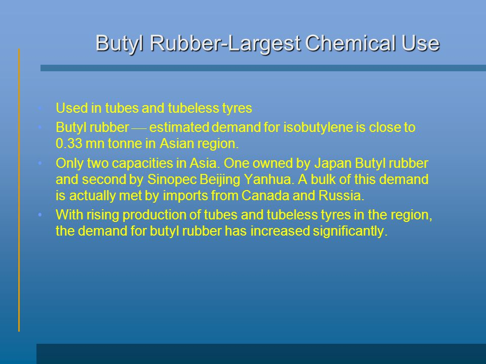 Butyl Rubber-Largest Chemical Use Used in tubes and tubeless tyres Butyl rubber  estimated demand for isobutylene is close to 0.33 mn tonne in Asian region.
