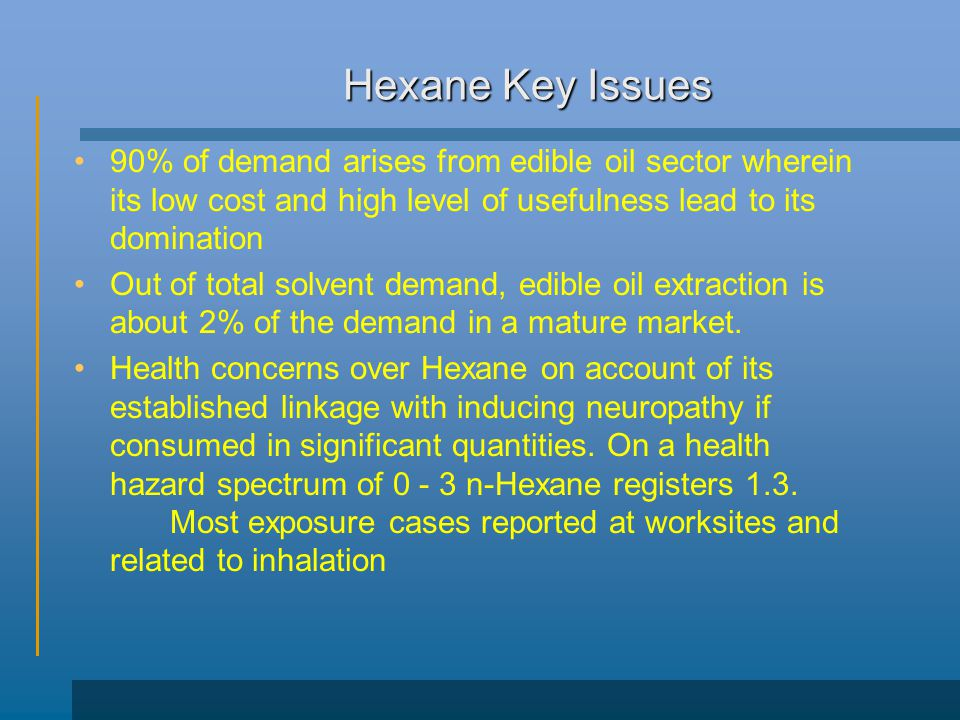 Hexane Key Issues 90% of demand arises from edible oil sector wherein its low cost and high level of usefulness lead to its domination Out of total solvent demand, edible oil extraction is about 2% of the demand in a mature market.