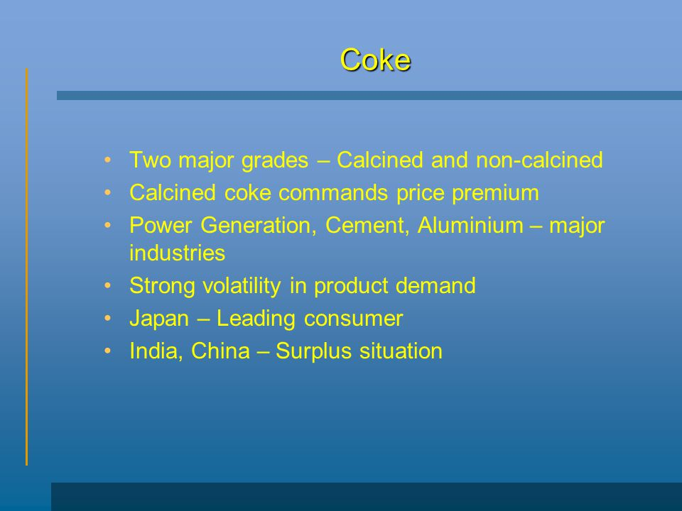 Coke Two major grades – Calcined and non-calcined Calcined coke commands price premium Power Generation, Cement, Aluminium – major industries Strong volatility in product demand Japan – Leading consumer India, China – Surplus situation