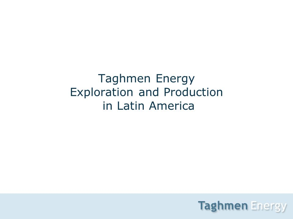 1 Taghmen Energy Exploration and Production in Latin America
