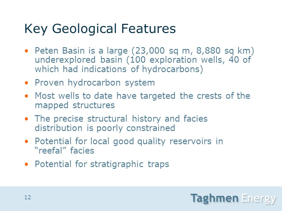 12 Key Geological Features Peten Basin is a large (23,000 sq m, 8,880 sq km) underexplored basin (100 exploration wells, 40 of which had indications o