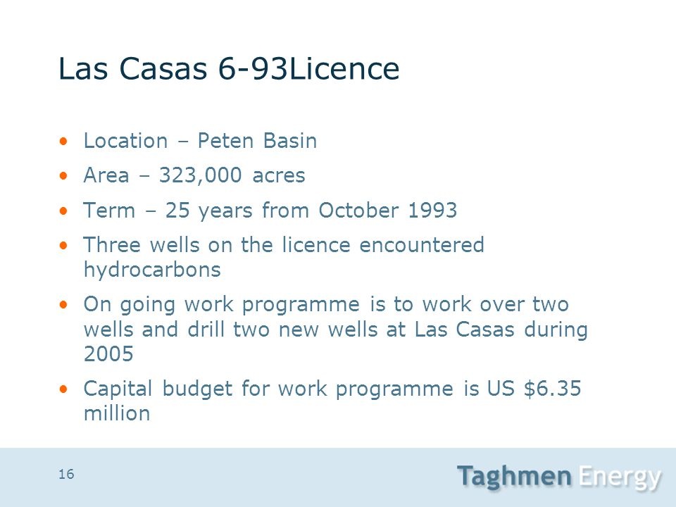 16 Las Casas 6-93Licence Location – Peten Basin Area – 323,000 acres Term – 25 years from October 1993 Three wells on the licence encountered hydrocar