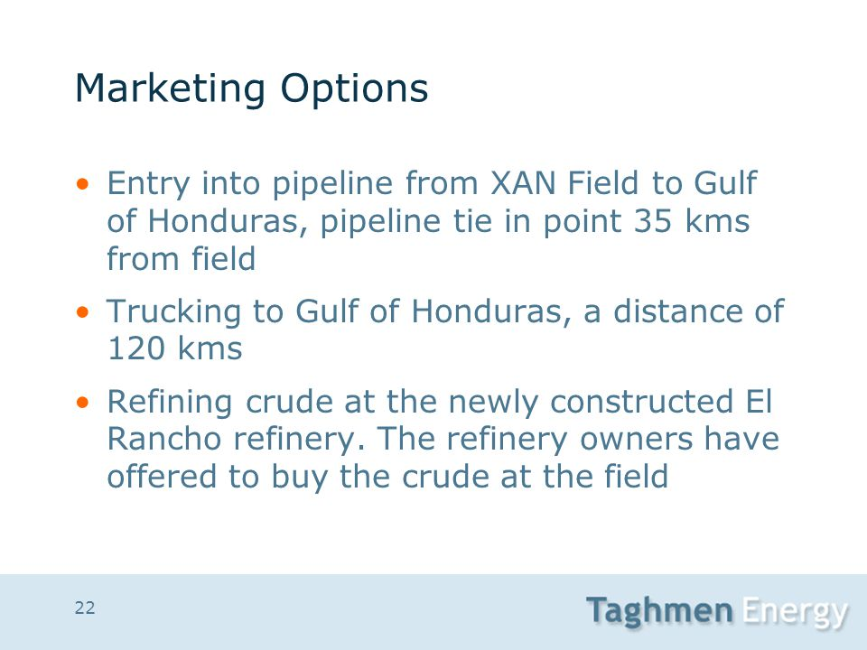 22 Marketing Options Entry into pipeline from XAN Field to Gulf of Honduras, pipeline tie in point 35 kms from field Trucking to Gulf of Honduras, a d