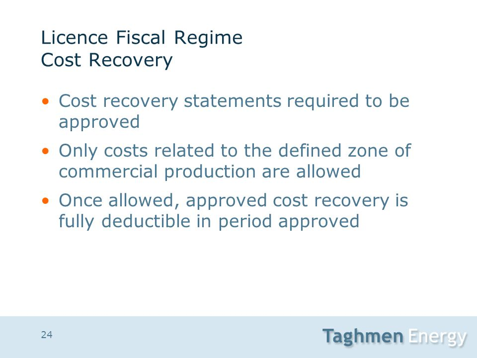 24 Licence Fiscal Regime Cost Recovery Cost recovery statements required to be approved Only costs related to the defined zone of commercial productio