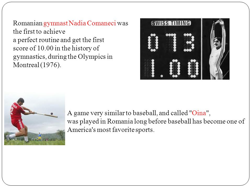 Romanian gymnast Nadia Comaneci was the first to achieve a perfect routine and get the first score of 10.00 in the history of gymnastics, during the O
