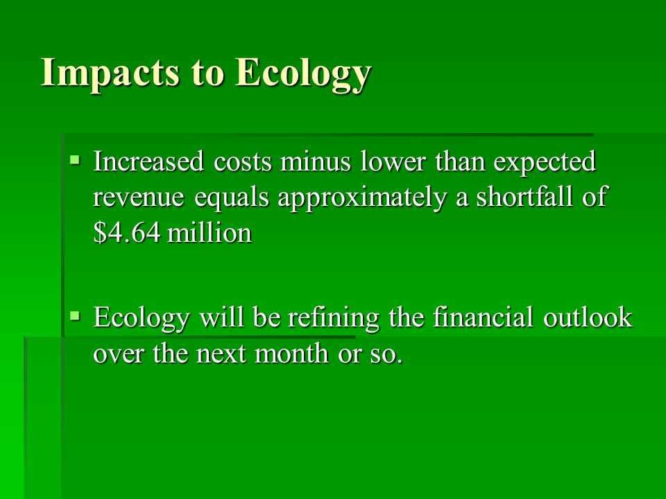 Impacts to Ecology  Increased costs minus lower than expected revenue equals approximately a shortfall of $4.64 million  Ecology will be refining th