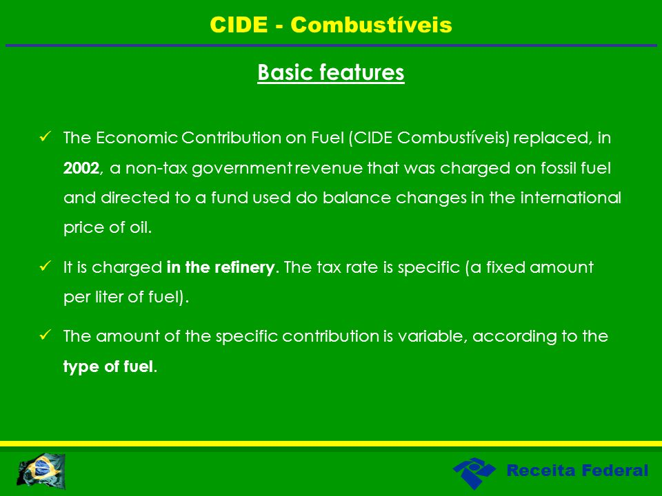 Receita Federal Basic features The Economic Contribution on Fuel (CIDE Combustíveis) replaced, in 2002, a non-tax government revenue that was charged on fossil fuel and directed to a fund used do balance changes in the international price of oil.
